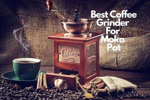 Best Coffee Grinder For Moka Pot